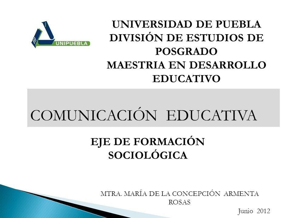 UNIVERSIDAD DE PUEBLA DIVISIÓN DE ESTUDIOS DE POSGRADO MAESTRIA EN DESARROLLO EDUCATIVO COMUNICACIÓN EDUCATIVA EJE DE FORMACIÓN SOCIOLÓGICA MTRA. MARÍ