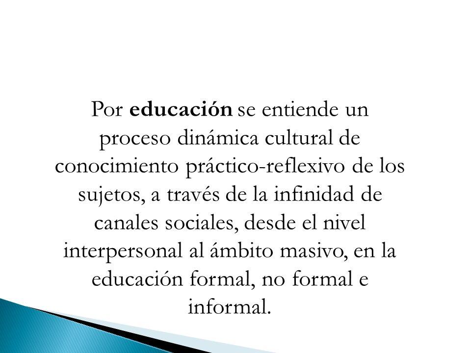 Por educación se entiende un proceso dinámica cultural de conocimiento práctico-reflexivo de los sujetos, a través de la infinidad de canales sociales