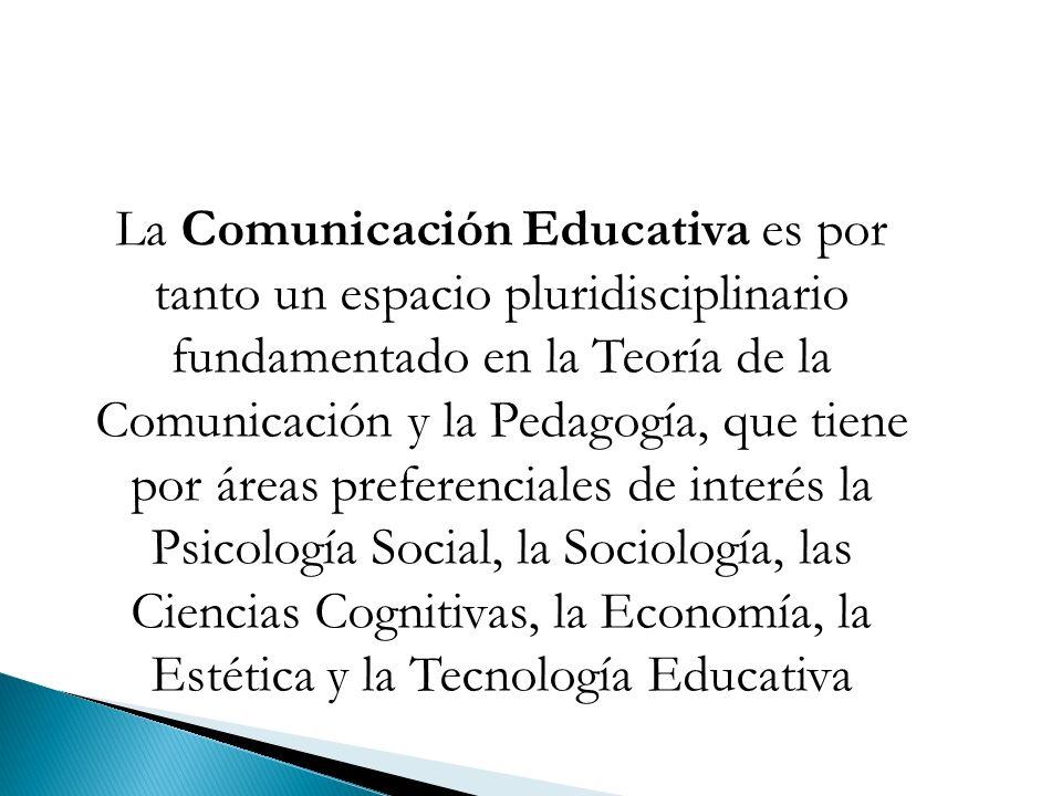 La Comunicación Educativa es por tanto un espacio pluridisciplinario fundamentado en la Teoría de la Comunicación y la Pedagogía, que tiene por áreas