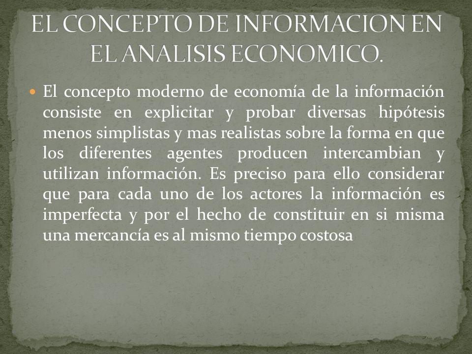 El concepto moderno de economía de la información consiste en explicitar y probar diversas hipótesis menos simplistas y mas realistas sobre la forma e