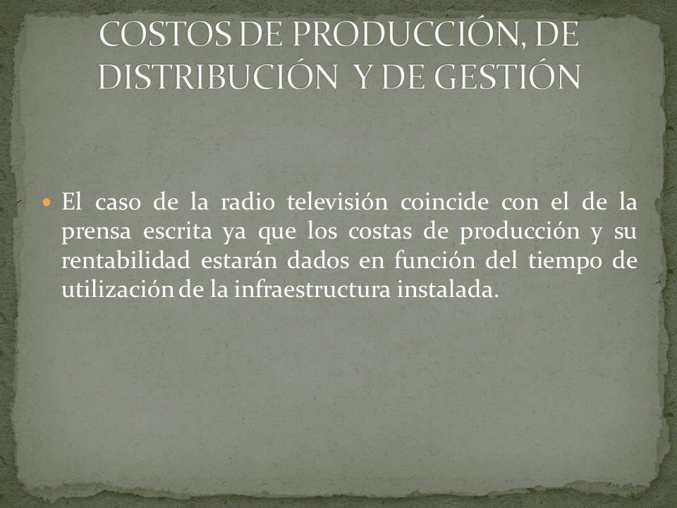 El caso de la radio televisión coincide con el de la prensa escrita ya que los costas de producción y su rentabilidad estarán dados en función del tie
