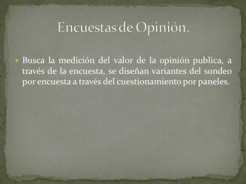 Busca la medición del valor de la opinión publica, a través de la encuesta, se diseñan variantes del sondeo por encuesta a través del cuestionamiento