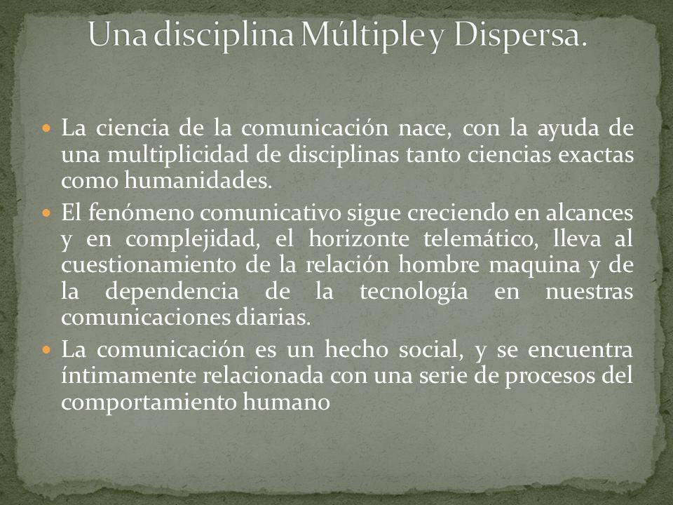 La ciencia de la comunicación nace, con la ayuda de una multiplicidad de disciplinas tanto ciencias exactas como humanidades. El fenómeno comunicativo