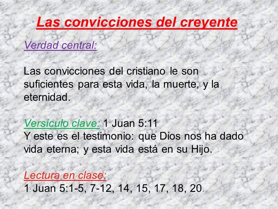 Las convicciones del creyente Verdad central: Las convicciones del cristiano le son suficientes para esta vida, la muerte, y la eternidad. Versículo c