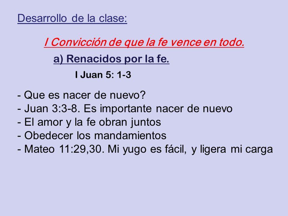 I Convicción de que la fe vence en todo. a) Renacidos por la fe. I Juan 5: 1-3 Desarrollo de la clase: - Que es nacer de nuevo? - Juan 3:3-8. Es impor
