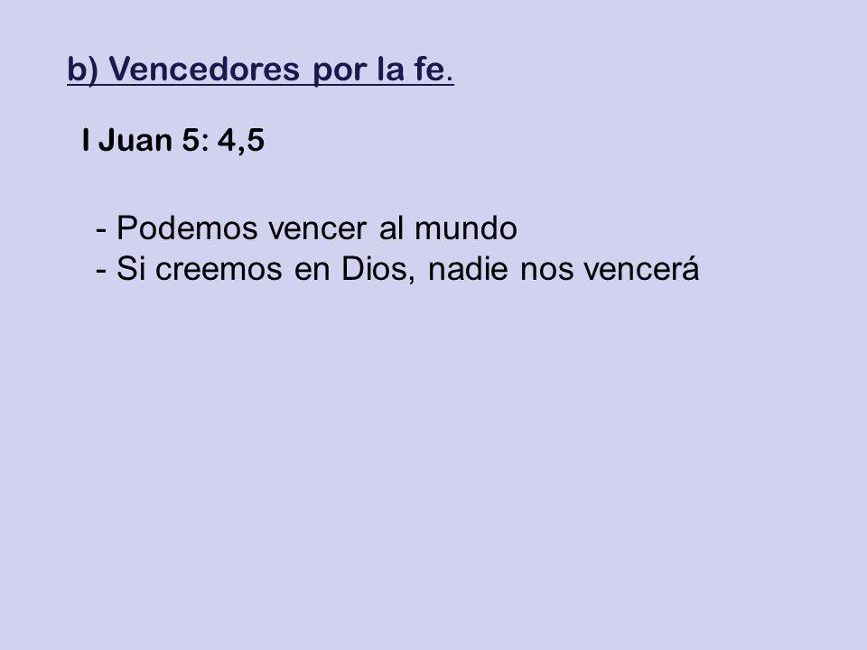 b) Vencedores por la fe. I Juan 5: 4,5 - Podemos vencer al mundo - Si creemos en Dios, nadie nos vencerá