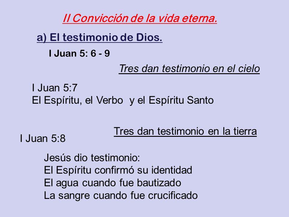 II Convicción de la vida eterna. a) El testimonio de Dios. I Juan 5: 6 - 9 I Juan 5:7 El Espíritu, el Verbo y el Espíritu Santo Jesús dio testimonio: