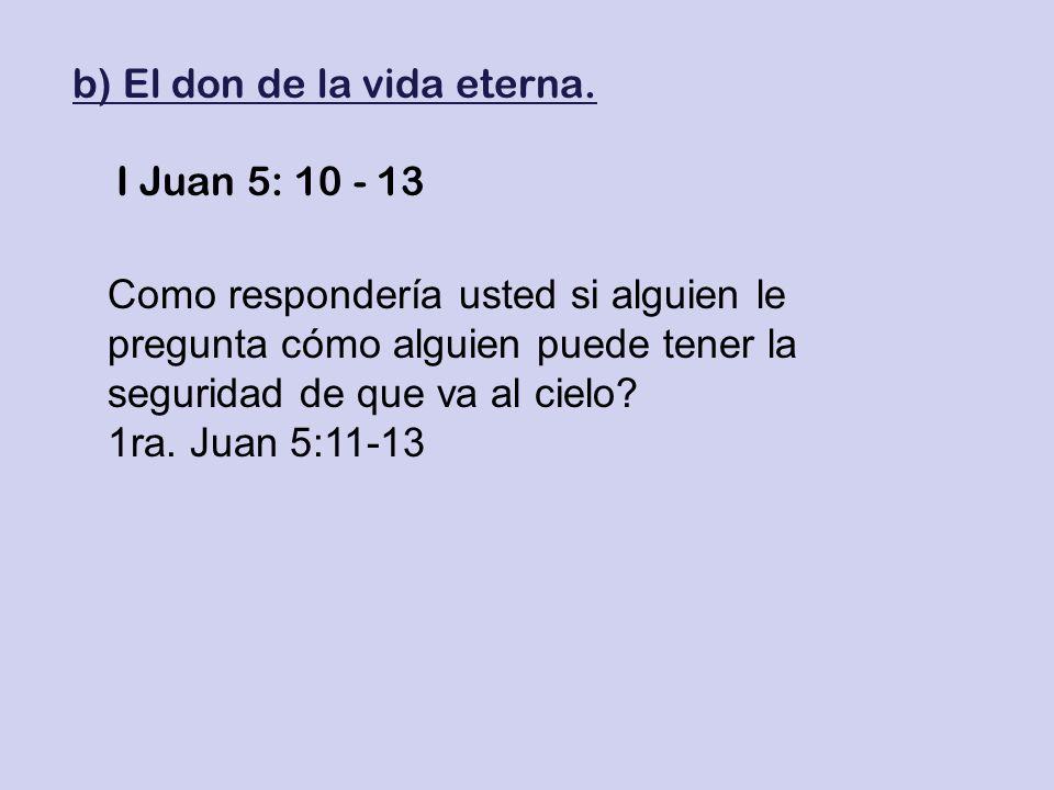 b) El don de la vida eterna. I Juan 5: 10 - 13 Como respondería usted si alguien le pregunta cómo alguien puede tener la seguridad de que va al cielo?