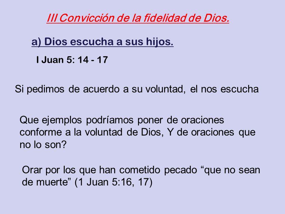III Convicción de la fidelidad de Dios. a) Dios escucha a sus hijos. I Juan 5: 14 - 17 Si pedimos de acuerdo a su voluntad, el nos escucha Que ejemplo