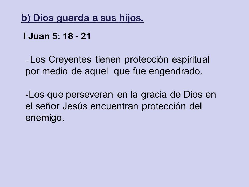 b) Dios guarda a sus hijos. I Juan 5: 18 - 21 - Los Creyentes tienen protección espiritual por medio de aquel que fue engendrado. -Los que perseveran