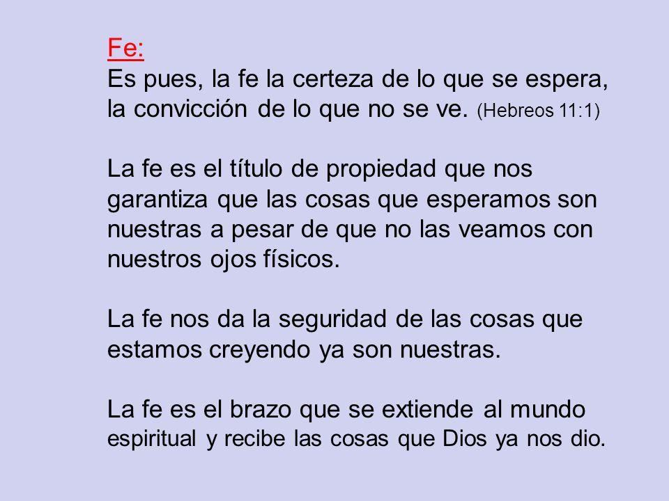 Fe: Es pues, la fe la certeza de lo que se espera, la convicción de lo que no se ve. (Hebreos 11:1) La fe es el título de propiedad que nos garantiza