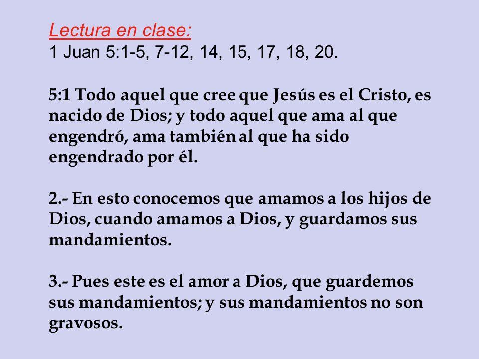 Lectura en clase: 1 Juan 5:1-5, 7-12, 14, 15, 17, 18, 20. 5:1 Todo aquel que cree que Jesús es el Cristo, es nacido de Dios; y todo aquel que ama al q