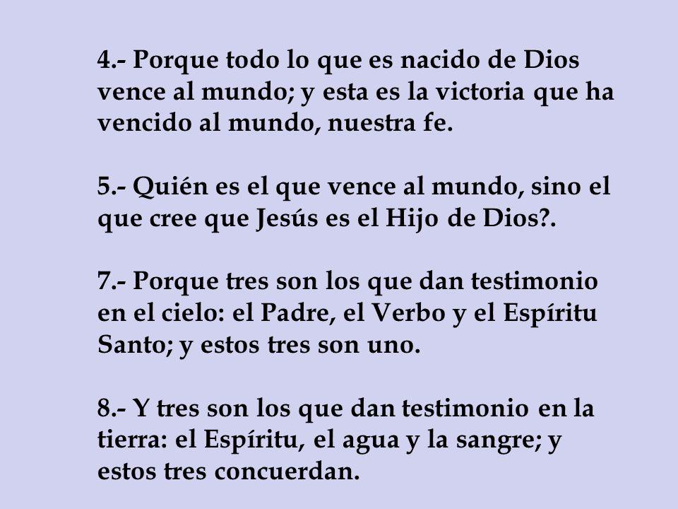 4.- Porque todo lo que es nacido de Dios vence al mundo; y esta es la victoria que ha vencido al mundo, nuestra fe. 5.- Quién es el que vence al mundo