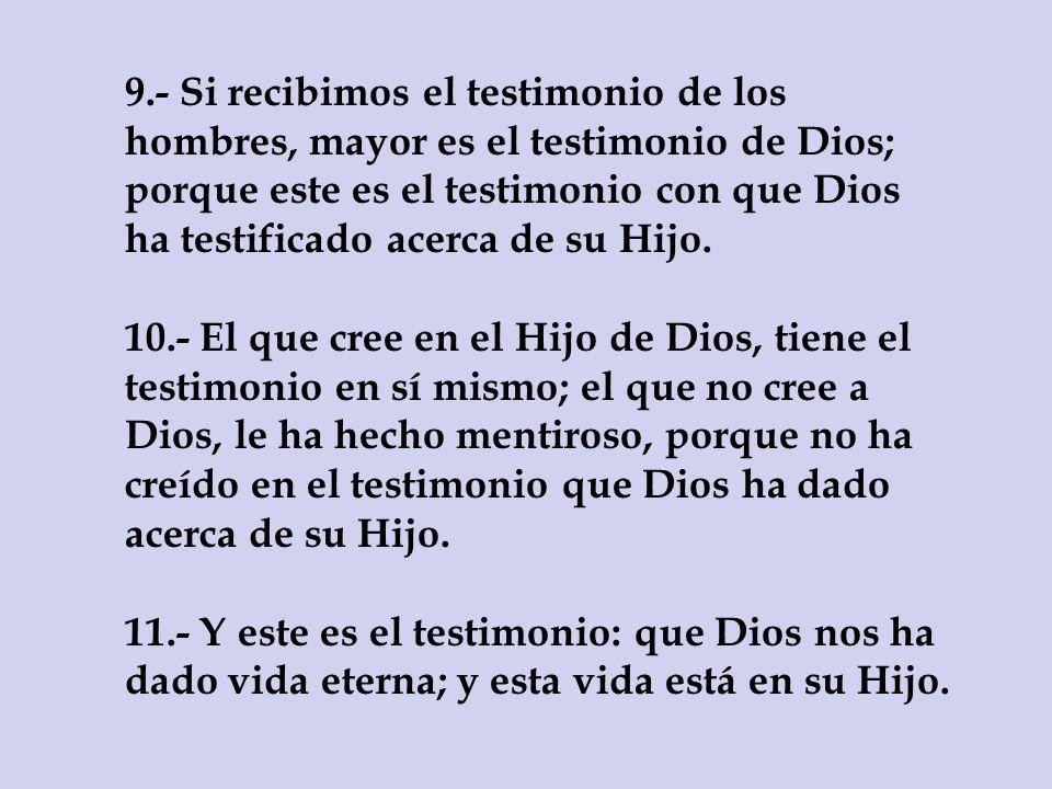9.- Si recibimos el testimonio de los hombres, mayor es el testimonio de Dios; porque este es el testimonio con que Dios ha testificado acerca de su H