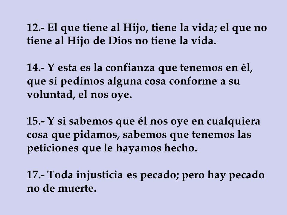 12.- El que tiene al Hijo, tiene la vida; el que no tiene al Hijo de Dios no tiene la vida. 14.- Y esta es la confianza que tenemos en él, que si pedi