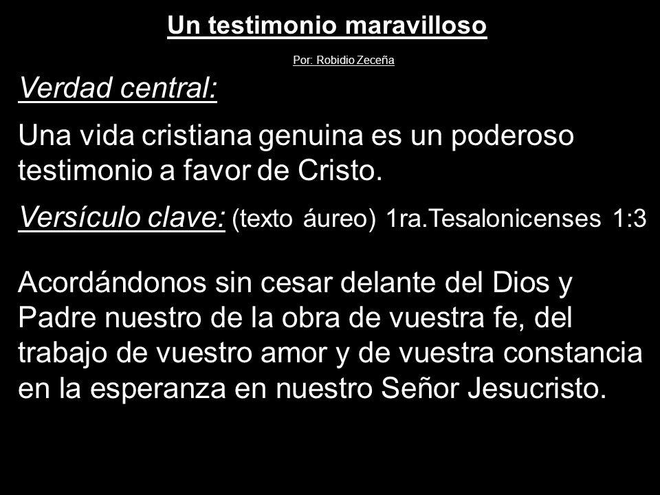 Verdad central: Una vida cristiana genuina es un poderoso testimonio a favor de Cristo. Versículo clave: (texto áureo) 1ra.Tesalonicenses 1:3 Acordánd
