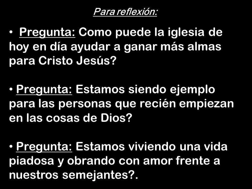 Para reflexión: Pregunta: Como puede la iglesia de hoy en día ayudar a ganar más almas para Cristo Jesús? Pregunta: Estamos siendo ejemplo para las pe