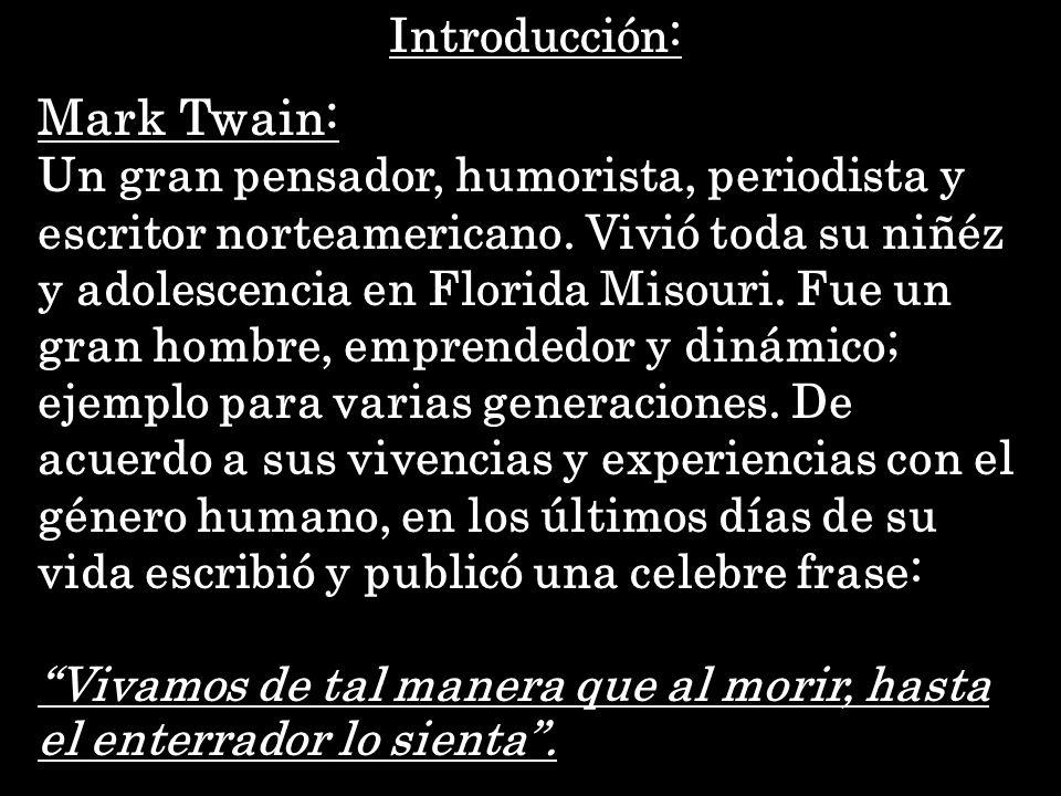 Mark Twain: Un gran pensador, humorista, periodista y escritor norteamericano. Vivió toda su niñéz y adolescencia en Florida Misouri. Fue un gran homb