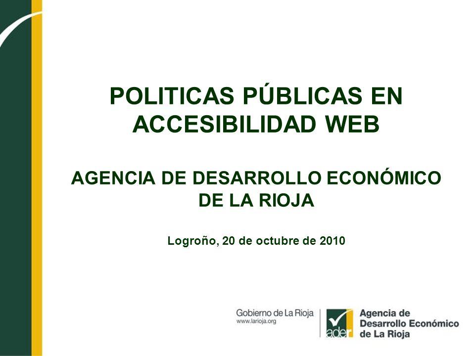 POLITICAS PÚBLICAS EN ACCESIBILIDAD WEB AGENCIA DE DESARROLLO ECONÓMICO DE LA RIOJA Logroño, 20 de octubre de 2010