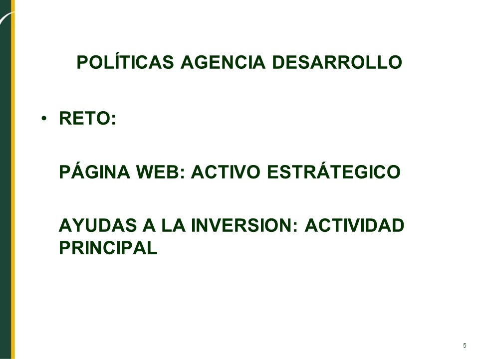 5 POLÍTICAS AGENCIA DESARROLLO RETO: PÁGINA WEB: ACTIVO ESTRÁTEGICO AYUDAS A LA INVERSION: ACTIVIDAD PRINCIPAL