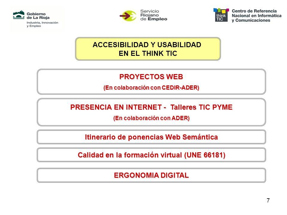 7 ACCESIBILIDAD Y USABILIDAD EN EL THINK TIC PROYECTOS WEB (En colaboración con CEDIR-ADER) PRESENCIA EN INTERNET - Talleres TIC PYME (En colaboración con ADER) Calidad en la formación virtual (UNE 66181) Itinerariode ponencias Web Semántica Itinerario de ponencias Web Semántica ERGONOMIA DIGITAL