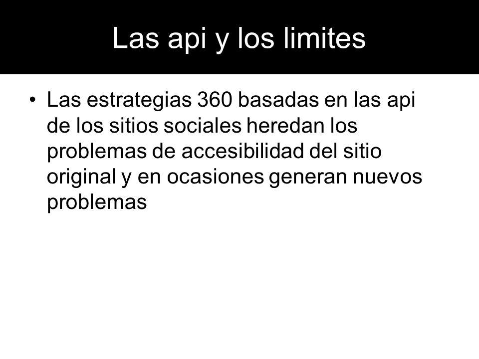 Las api y los limites Las estrategias 360 basadas en las api de los sitios sociales heredan los problemas de accesibilidad del sitio original y en oca