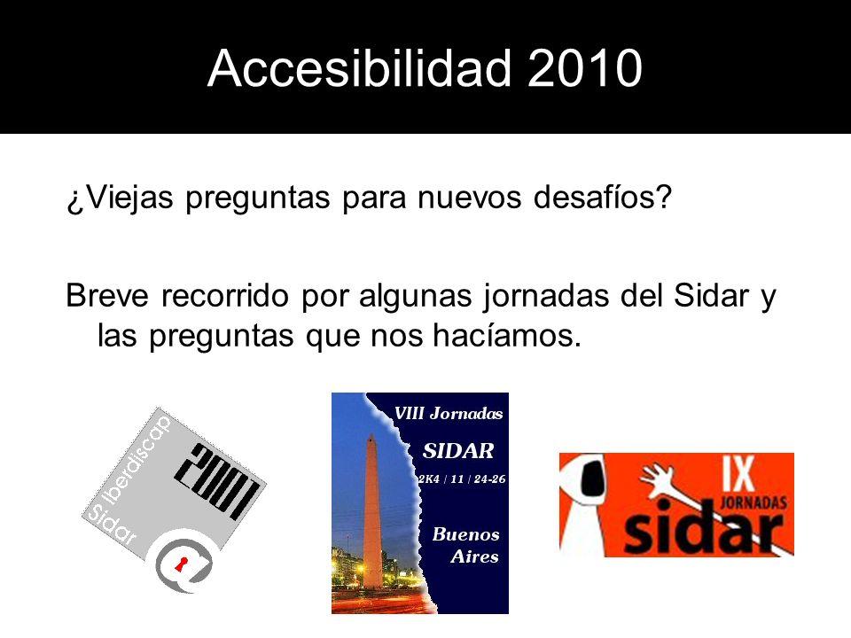 Accesibilidad 2010 ¿Viejas preguntas para nuevos desafíos? Breve recorrido por algunas jornadas del Sidar y las preguntas que nos hacíamos.