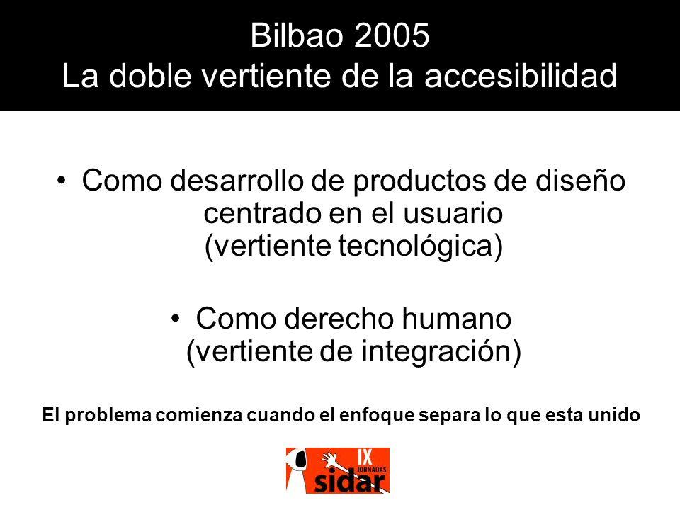 Bilbao 2005 La doble vertiente de la accesibilidad Como desarrollo de productos de diseño centrado en el usuario (vertiente tecnológica) Como derecho