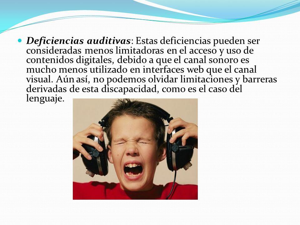 Deficiencias auditivas: Estas deficiencias pueden ser consideradas menos limitadoras en el acceso y uso de contenidos digitales, debido a que el canal sonoro es mucho menos utilizado en interfaces web que el canal visual.
