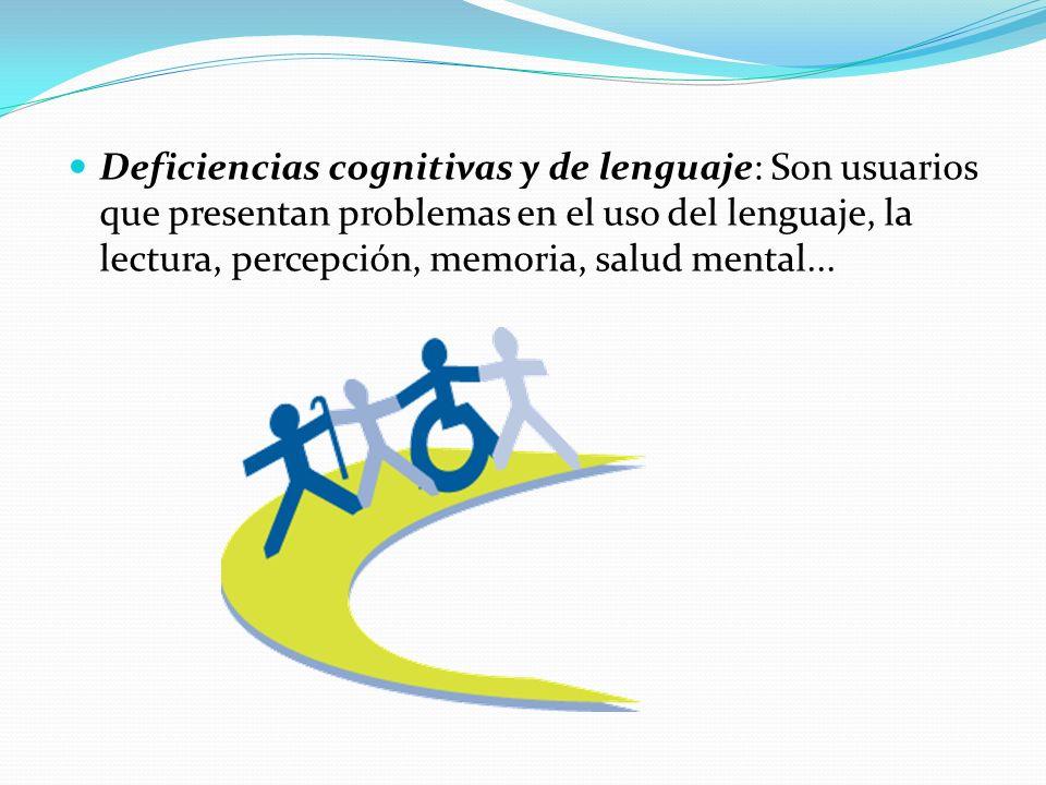 Deficiencias cognitivas y de lenguaje: Son usuarios que presentan problemas en el uso del lenguaje, la lectura, percepción, memoria, salud mental...