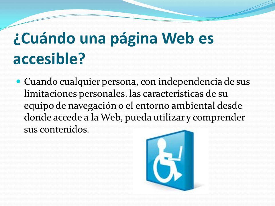¿Cuándo una página Web es accesible? Cuando cualquier persona, con independencia de sus limitaciones personales, las características de su equipo de n