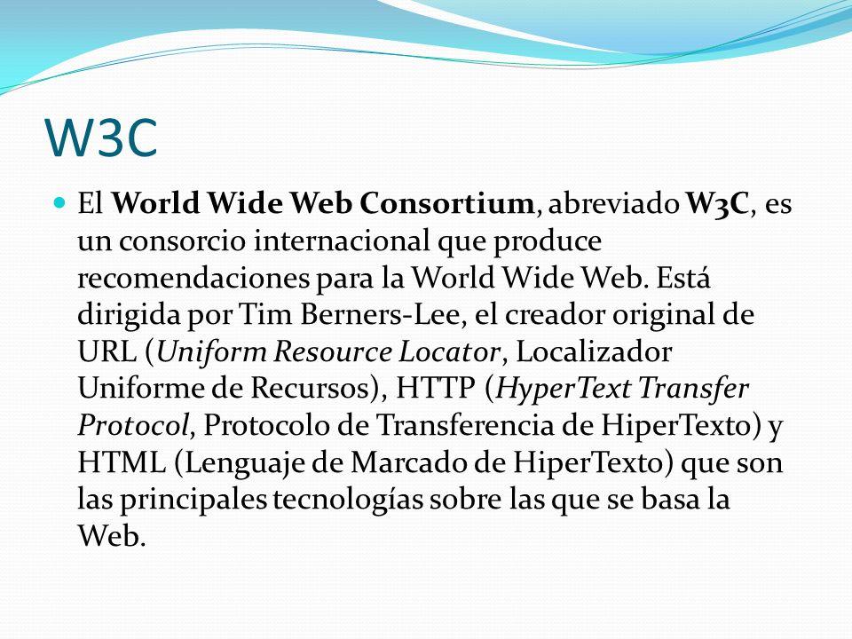 W3C El World Wide Web Consortium, abreviado W3C, es un consorcio internacional que produce recomendaciones para la World Wide Web. Está dirigida por T