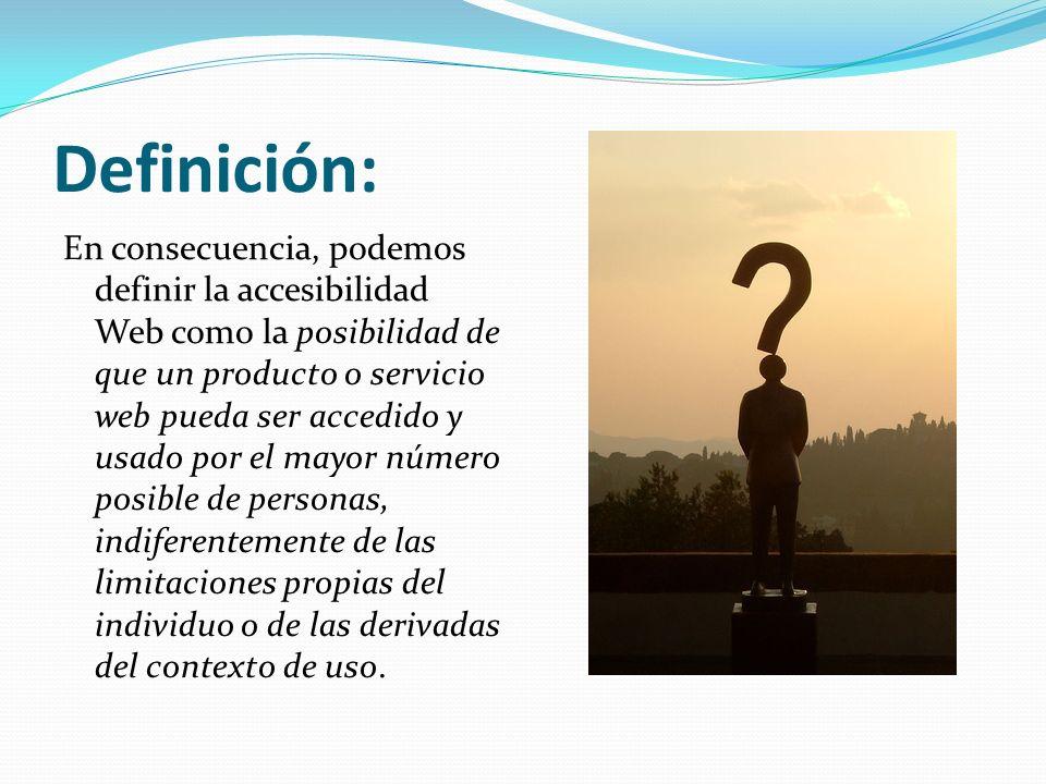 Definición: En consecuencia, podemos definir la accesibilidad Web como la posibilidad de que un producto o servicio web pueda ser accedido y usado por