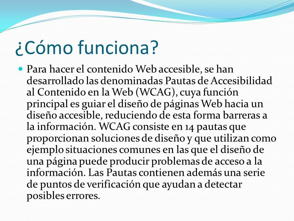 ¿Cómo funciona? Para hacer el contenido Web accesible, se han desarrollado las denominadas Pautas de Accesibilidad al Contenido en la Web (WCAG), cuya