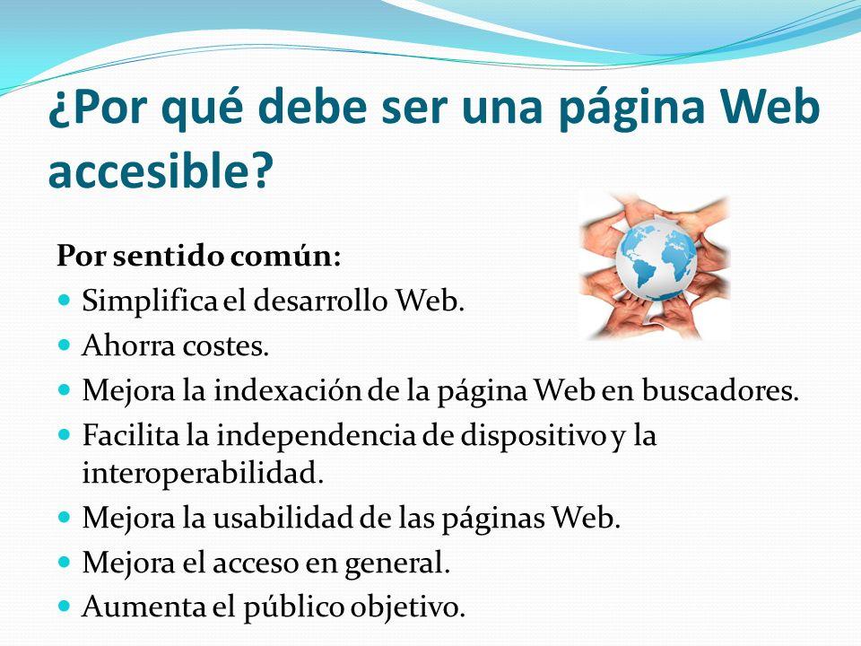 ¿Por qué debe ser una página Web accesible? Por sentido común: Simplifica el desarrollo Web. Ahorra costes. Mejora la indexación de la página Web en b