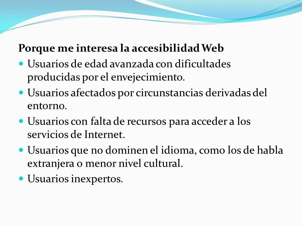 Porque me interesa la accesibilidad Web Usuarios de edad avanzada con dificultades producidas por el envejecimiento. Usuarios afectados por circunstan
