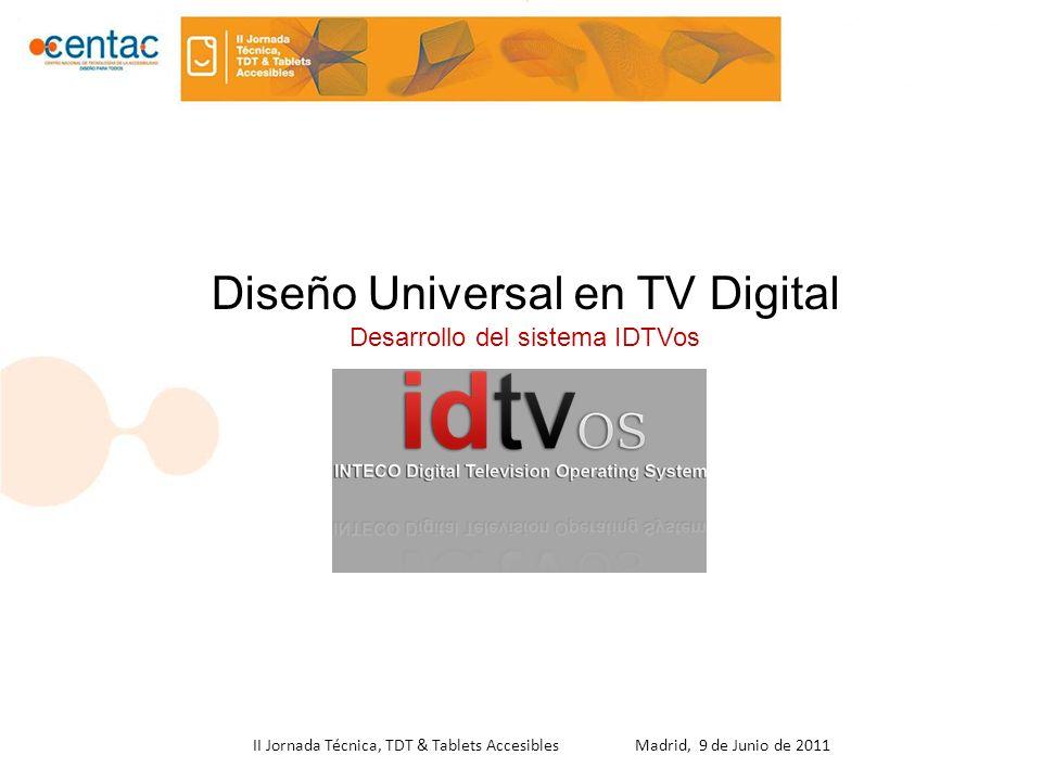 II Jornada Técnica, TDT & Tablets Accesibles Madrid, 9 de Junio de 2011 Diseño Universal en TV Digital Desarrollo del sistema IDTVos