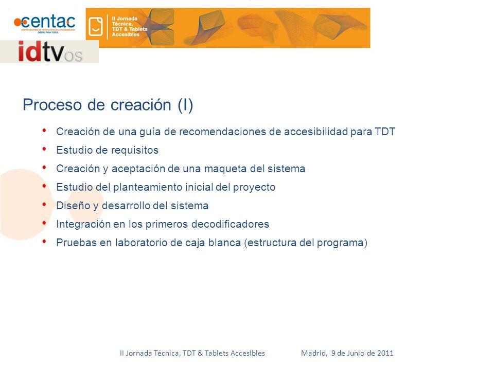 II Jornada Técnica, TDT & Tablets Accesibles Madrid, 9 de Junio de 2011 Creación de una guía de recomendaciones de accesibilidad para TDT Estudio de requisitos Creación y aceptación de una maqueta del sistema Estudio del planteamiento inicial del proyecto Diseño y desarrollo del sistema Integración en los primeros decodificadores Pruebas en laboratorio de caja blanca (estructura del programa) Proceso de creación (I)