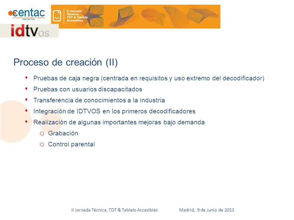 II Jornada Técnica, TDT & Tablets Accesibles Madrid, 9 de Junio de 2011 Pruebas de caja negra (centrada en requisitos y uso extremo del decodificador) Pruebas con usuarios discapacitados Transferencia de conocimientos a la industria Integración de IDTVOS en los primeros decodificadores Realización de algunas importantes mejoras bajo demanda o Grabación o Control parental Proceso de creación (II)