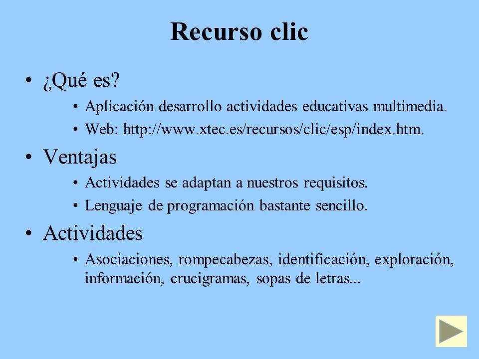 Recurso clic ¿Qué es? Aplicación desarrollo actividades educativas multimedia. Web: http://www.xtec.es/recursos/clic/esp/index.htm. Ventajas Actividad