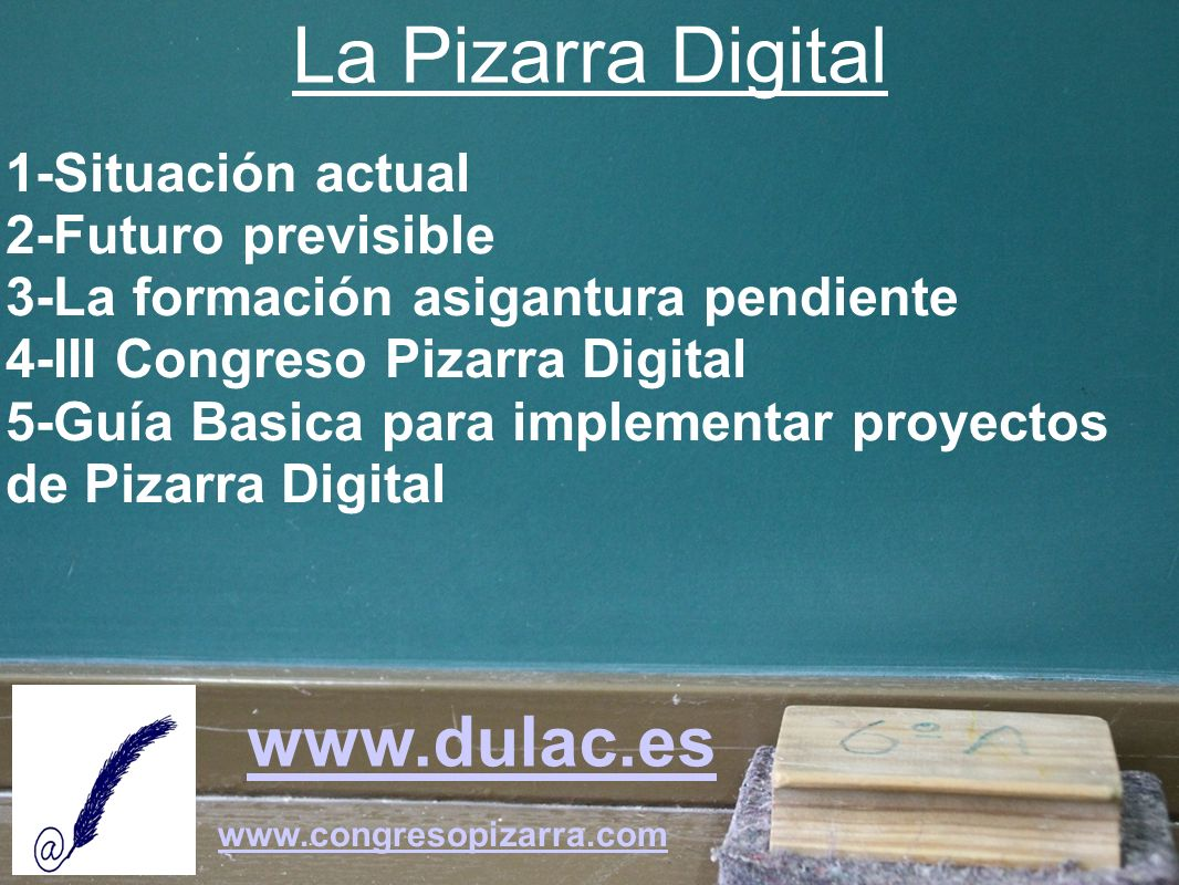 La Pizarra Digital 1-Situación actual 2-Futuro previsible 3-La formación asigantura pendiente 4-III Congreso Pizarra Digital 5-Guía Basica para implem