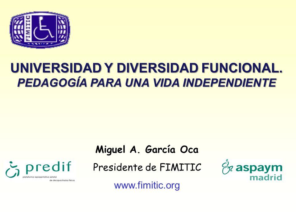 UNIVERSIDAD Y DIVERSIDAD FUNCIONAL. PEDAGOGÍA PARA UNA VIDA INDEPENDIENTE Miguel A. García Oca Presidente de FIMI T IC www.fimitic.org