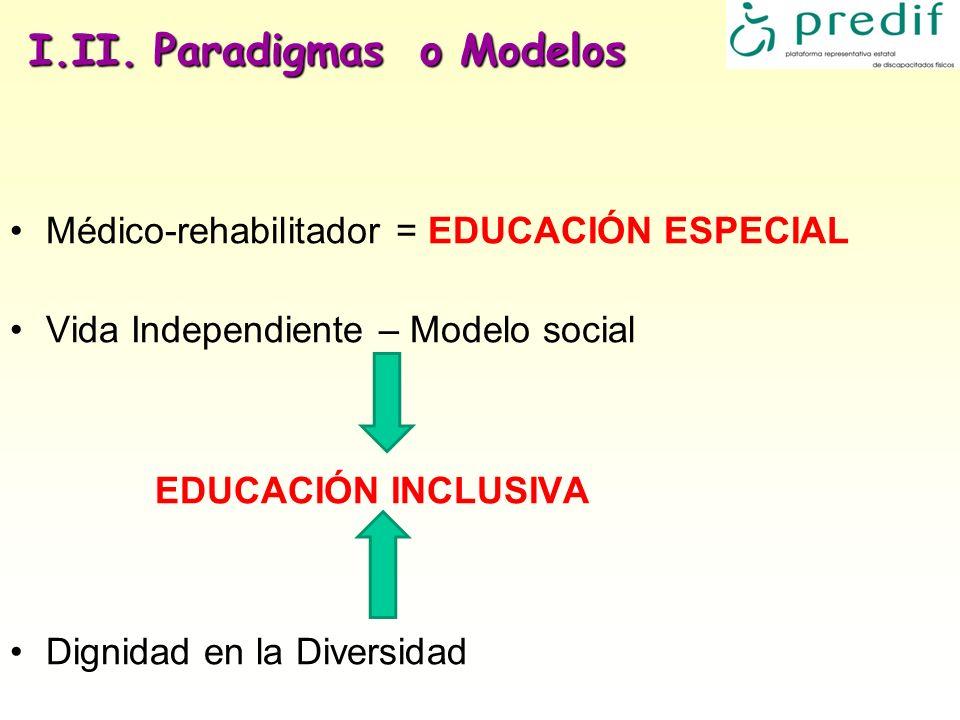 I.II. Paradigmas o Modelos Médico-rehabilitador = EDUCACIÓN ESPECIAL Vida Independiente – Modelo social EDUCACIÓN INCLUSIVA Dignidad en la Diversidad