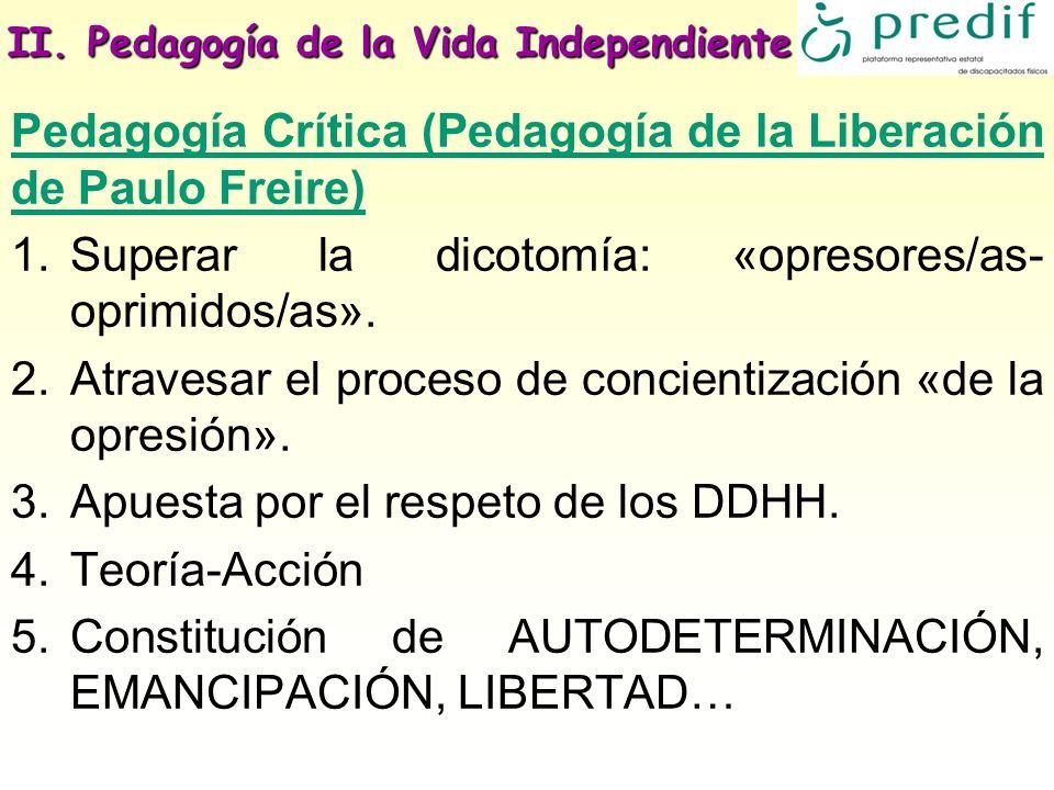 II. Pedagogía de la Vida Independiente Pedagogía Crítica (Pedagogía de la Liberación de Paulo Freire) 1.Superar la dicotomía: «opresores/as- oprimidos