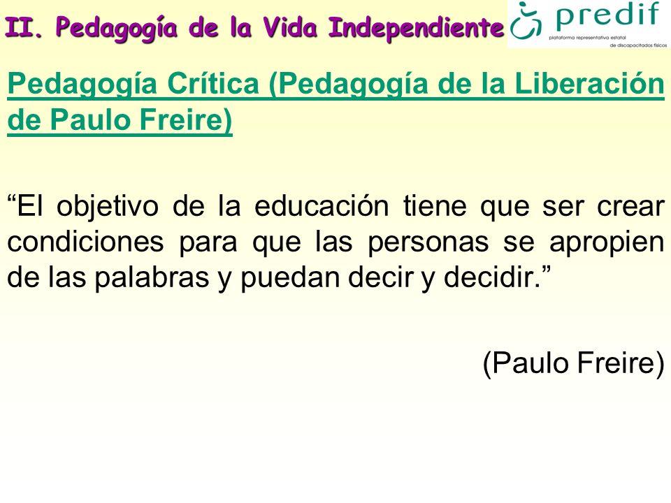 II. Pedagogía de la Vida Independiente Pedagogía Crítica (Pedagogía de la Liberación de Paulo Freire) El objetivo de la educación tiene que ser crear