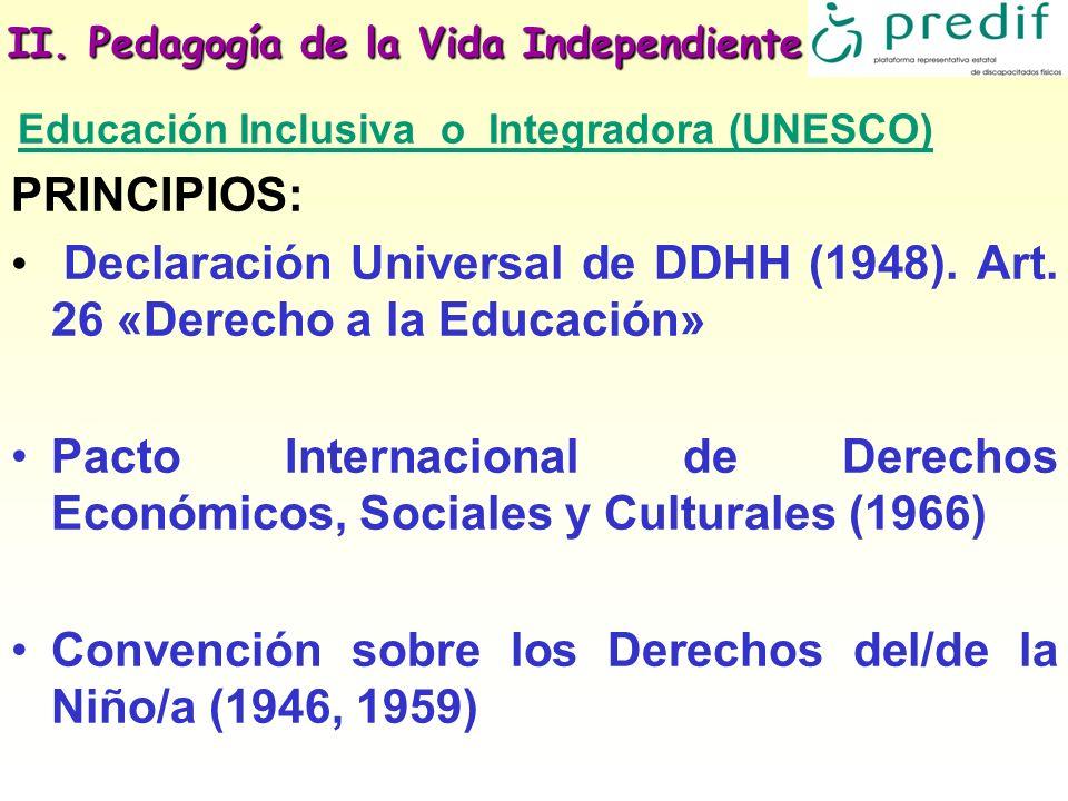 II. Pedagogía de la Vida Independiente Educación Inclusiva o Integradora (UNESCO) PRINCIPIOS: Declaración Universal de DDHH (1948). Art. 26 «Derecho a