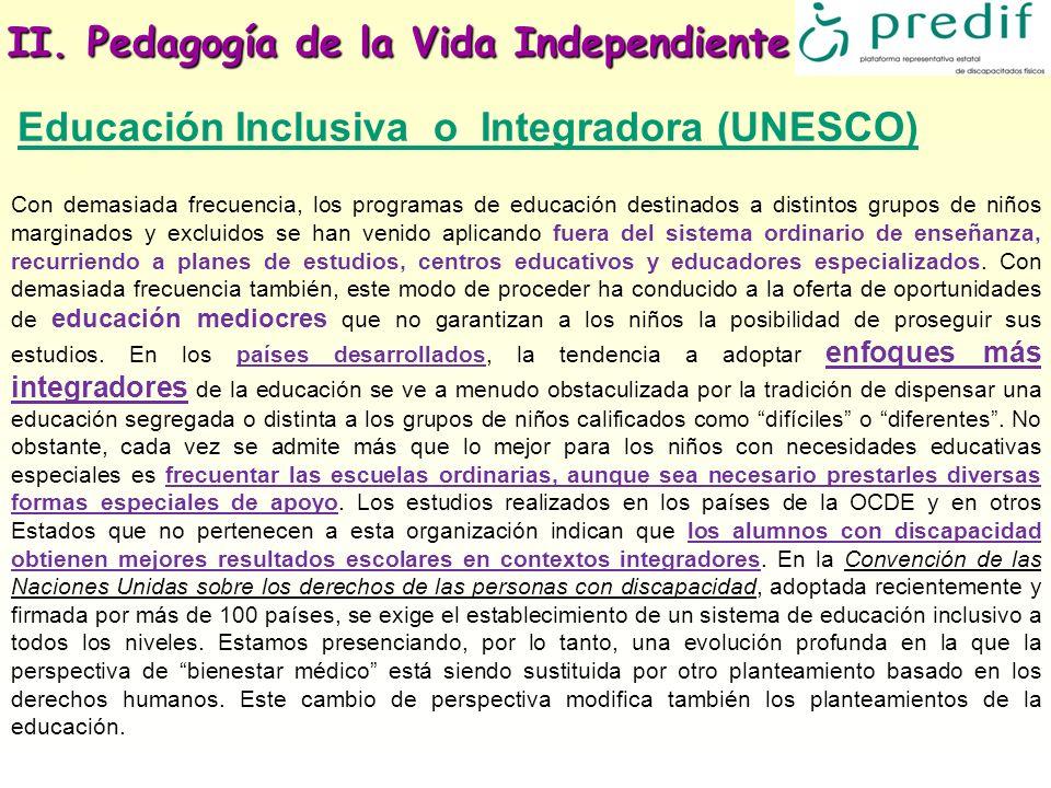 II. Pedagogía de la Vida Independiente Educación Inclusiva o Integradora (UNESCO) Con demasiada frecuencia, los programas de educación destinados a di