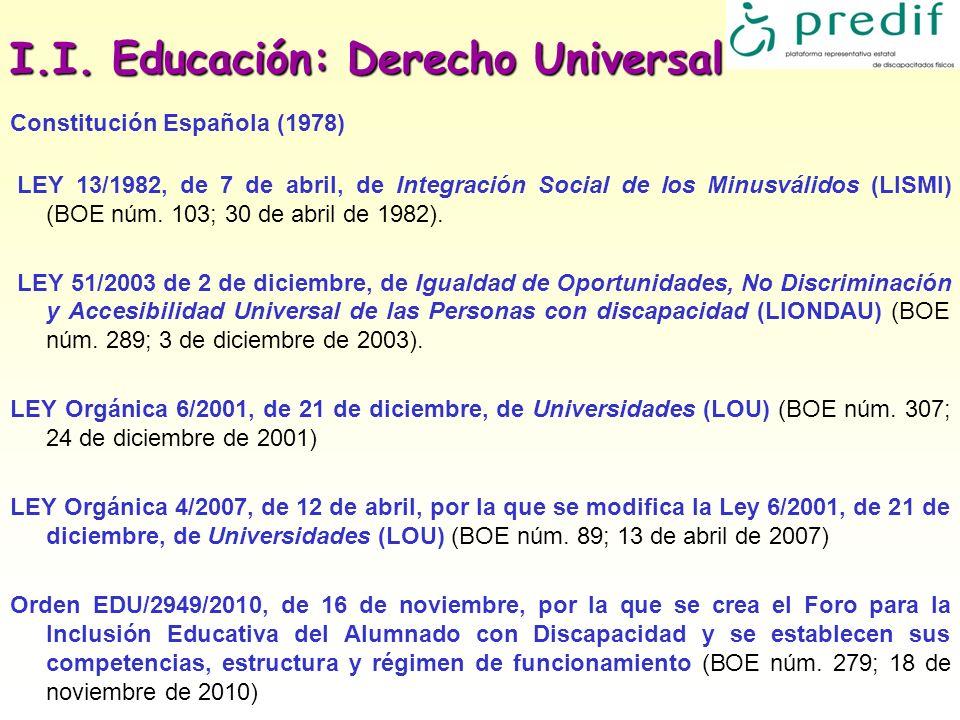 I.I. Educación: Derecho Universal Constitución Española (1978) LEY 13/1982, de 7 de abril, de Integración Social de los Minusválidos (LISMI) (BOE núm.