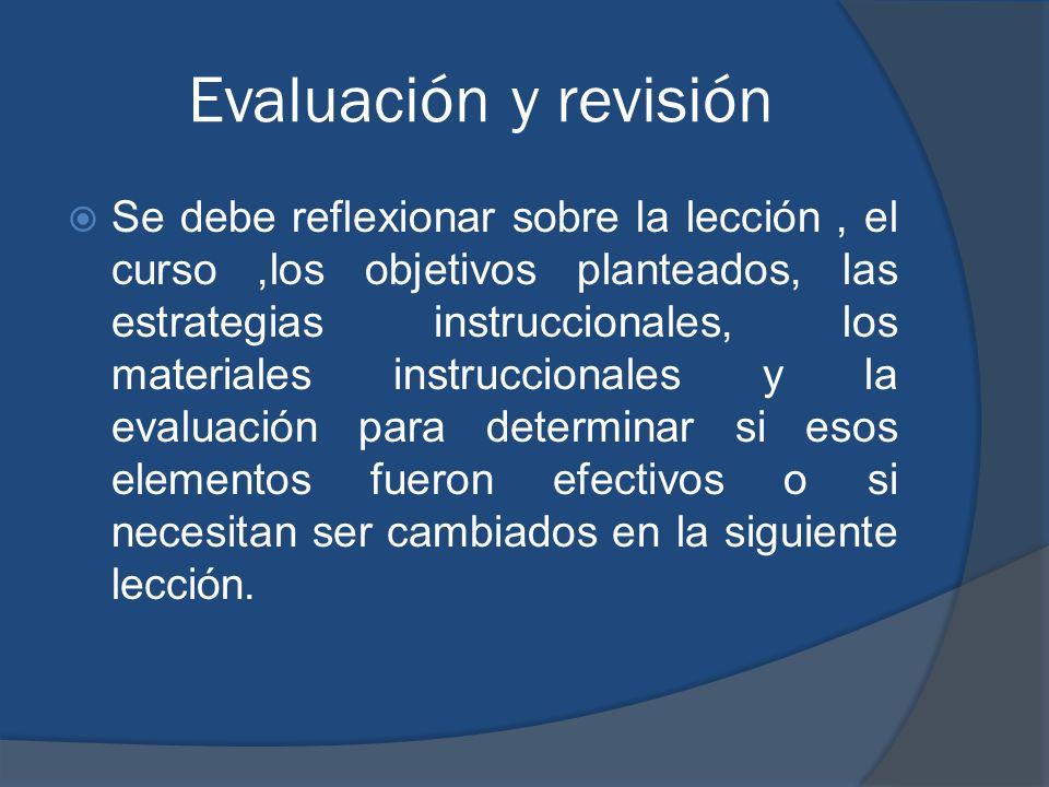 Evaluación y revisión Se debe reflexionar sobre la lección, el curso,los objetivos planteados, las estrategias instruccionales, los materiales instruc