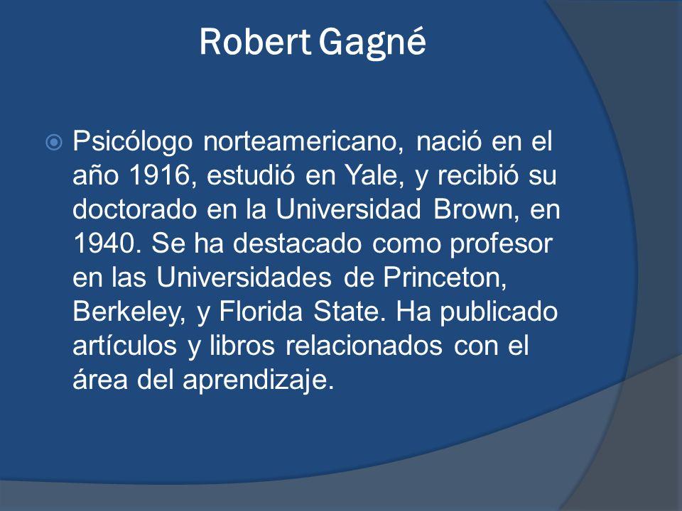 Robert Gagné Psicólogo norteamericano, nació en el año 1916, estudió en Yale, y recibió su doctorado en la Universidad Brown, en 1940. Se ha destacado